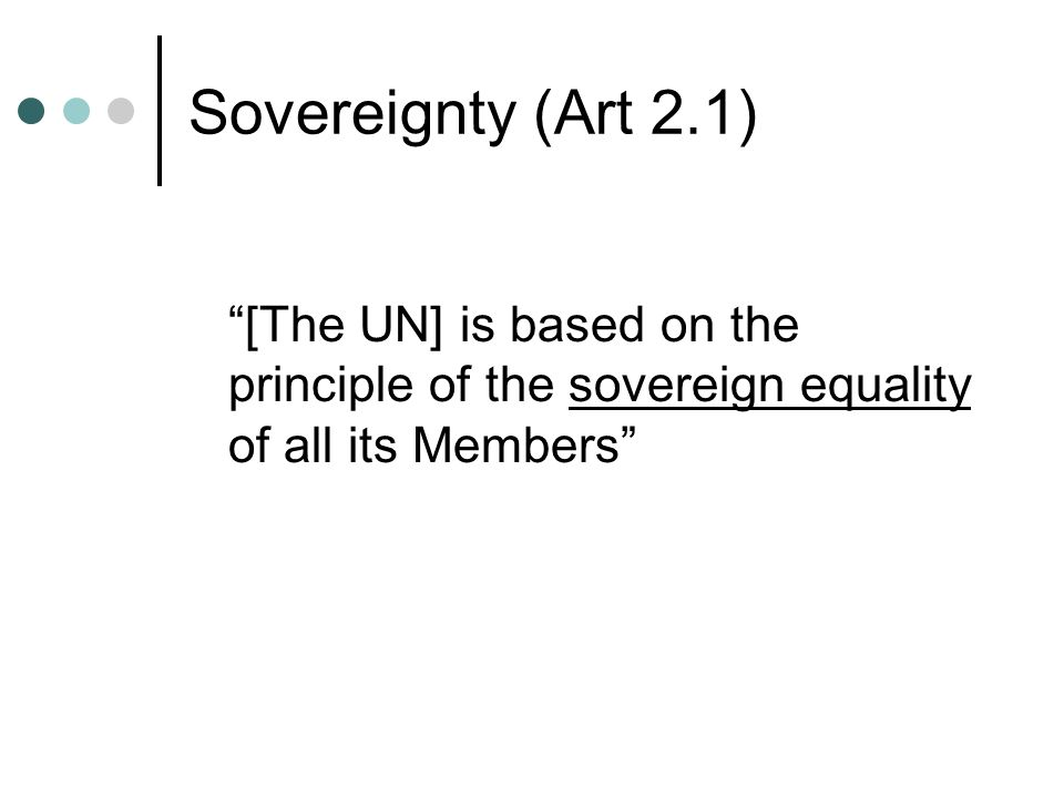 Sovereignty (Art 2.1) [The UN] is based on the principle of the sovereign equality of all its Members